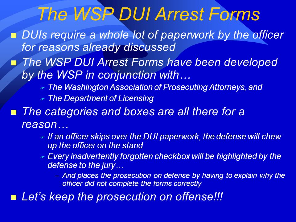 n DUIs require a whole lot of paperwork by the officer for reasons already discussed n The WSP DUI Arrest Forms have been developed by the WSP in conjunction with… F The Washington Association of Prosecuting Attorneys, and F The Department of Licensing n The categories and boxes are all there for a reason… F If an officer skips over the DUI paperwork, the defense will chew up the officer on the stand F Every inadvertently forgotten checkbox will be highlighted by the defense to the jury… –And places the prosecution on defense by having to explain why the officer did not complete the forms correctly n Let's keep the prosecution on offense!!.