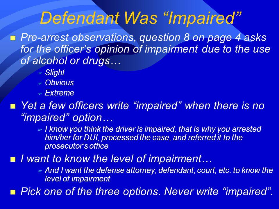 n Pre-arrest observations, question 8 on page 4 asks for the officer's opinion of impairment due to the use of alcohol or drugs… F Slight F Obvious F Extreme n Yet a few officers write impaired when there is no impaired option… F I know you think the driver is impaired, that is why you arrested him/her for DUI, processed the case, and referred it to the prosecutor's office n I want to know the level of impairment… F And I want the defense attorney, defendant, court, etc.