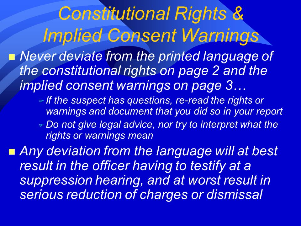 n Never deviate from the printed language of the constitutional rights on page 2 and the implied consent warnings on page 3… F If the suspect has questions, re-read the rights or warnings and document that you did so in your report F Do not give legal advice, nor try to interpret what the rights or warnings mean n Any deviation from the language will at best result in the officer having to testify at a suppression hearing, and at worst result in serious reduction of charges or dismissal Constitutional Rights & Implied Consent Warnings
