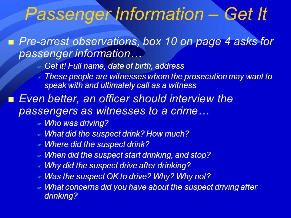 n Pre-arrest observations, box 10 on page 4 asks for passenger information… F Get it.