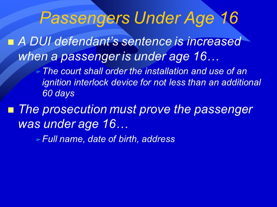 n A DUI defendant's sentence is increased when a passenger is under age 16… F The court shall order the installation and use of an ignition interlock device for not less than an additional 60 days n The prosecution must prove the passenger was under age 16… F Full name, date of birth, address Passengers Under Age 16