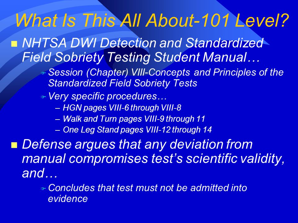 n NHTSA DWI Detection and Standardized Field Sobriety Testing Student Manual… F Session (Chapter) VIII-Concepts and Principles of the Standardized Field Sobriety Tests F Very specific procedures… –HGN pages VIII-6 through VIII-8 –Walk and Turn pages VIII-9 through 11 –One Leg Stand pages VIII-12 through 14 n Defense argues that any deviation from manual compromises test's scientific validity, and… F Concludes that test must not be admitted into evidence What Is This All About-101 Level?