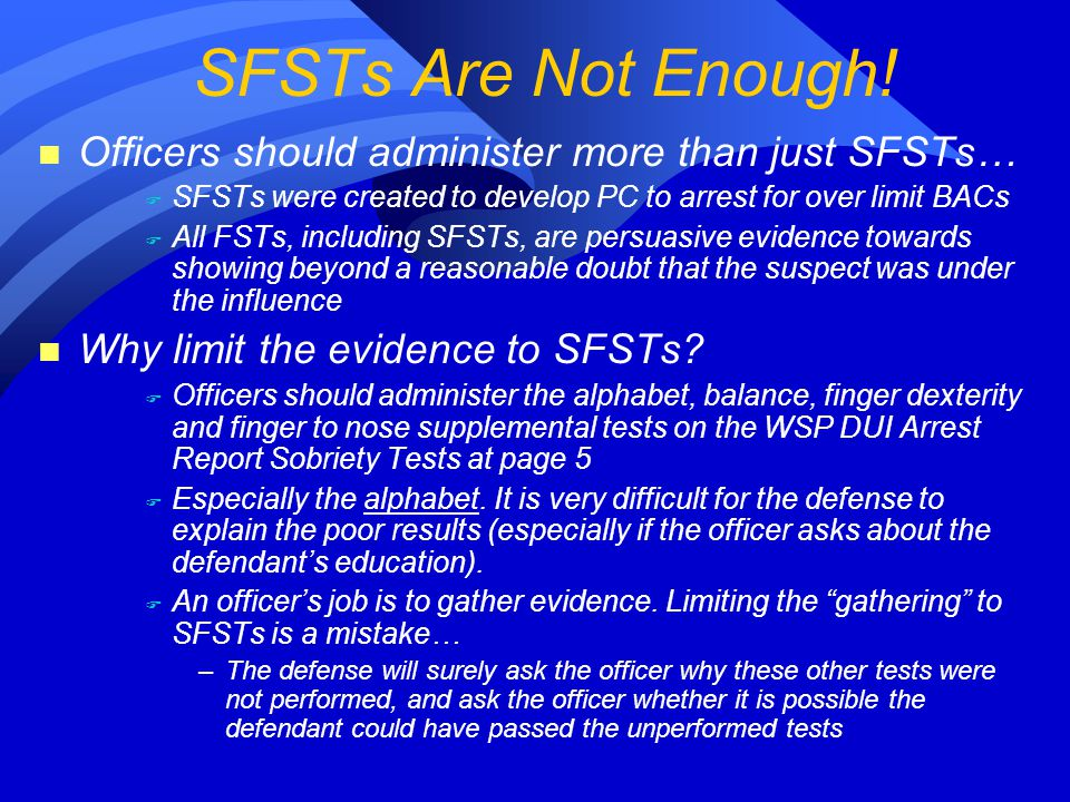 n Officers should administer more than just SFSTs… F SFSTs were created to develop PC to arrest for over limit BACs F All FSTs, including SFSTs, are persuasive evidence towards showing beyond a reasonable doubt that the suspect was under the influence n Why limit the evidence to SFSTs.
