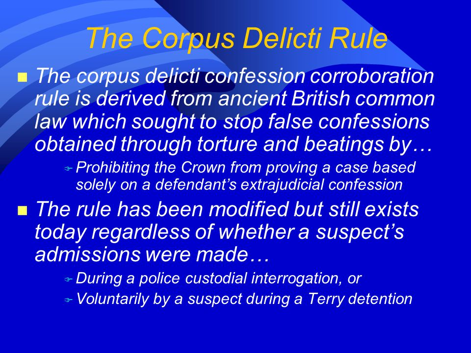 n The corpus delicti confession corroboration rule is derived from ancient British common law which sought to stop false confessions obtained through torture and beatings by… F Prohibiting the Crown from proving a case based solely on a defendant's extrajudicial confession n The rule has been modified but still exists today regardless of whether a suspect's admissions were made… F During a police custodial interrogation, or F Voluntarily by a suspect during a Terry detention The Corpus Delicti Rule