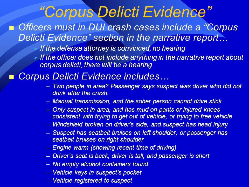 n Officers must in DUI crash cases include a Corpus Delicti Evidence section in the narrative report… F If the defense attorney is convinced, no hearing F If the officer does not include anything in the narrative report about corpus delicti, there will be a hearing n Corpus Delicti Evidence includes… –Two people in area.
