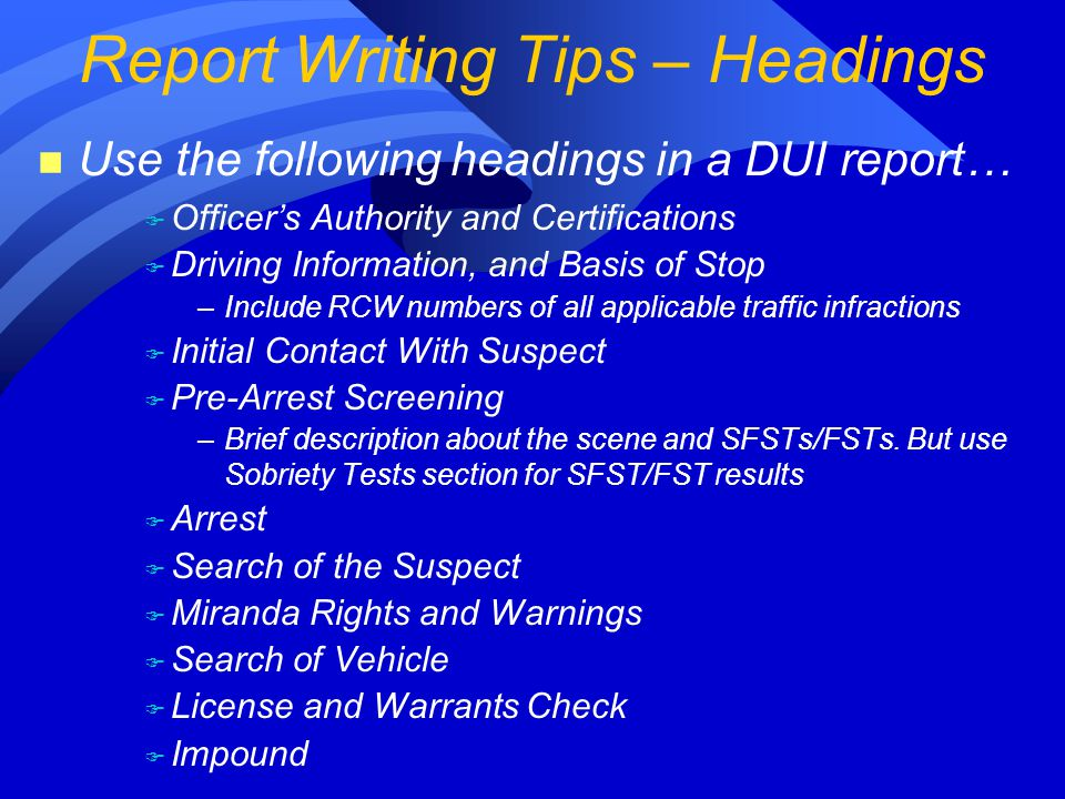 n Use the following headings in a DUI report… F Officer's Authority and Certifications F Driving Information, and Basis of Stop –Include RCW numbers of all applicable traffic infractions F Initial Contact With Suspect F Pre-Arrest Screening –Brief description about the scene and SFSTs/FSTs.