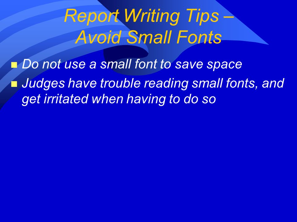 n Do not use a small font to save space n Judges have trouble reading small fonts, and get irritated when having to do so Report Writing Tips – Avoid Small Fonts
