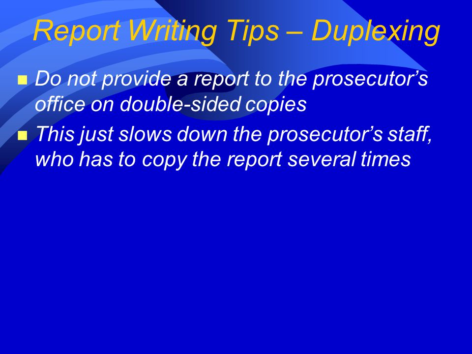 n Do not provide a report to the prosecutor's office on double-sided copies n This just slows down the prosecutor's staff, who has to copy the report several times Report Writing Tips – Duplexing