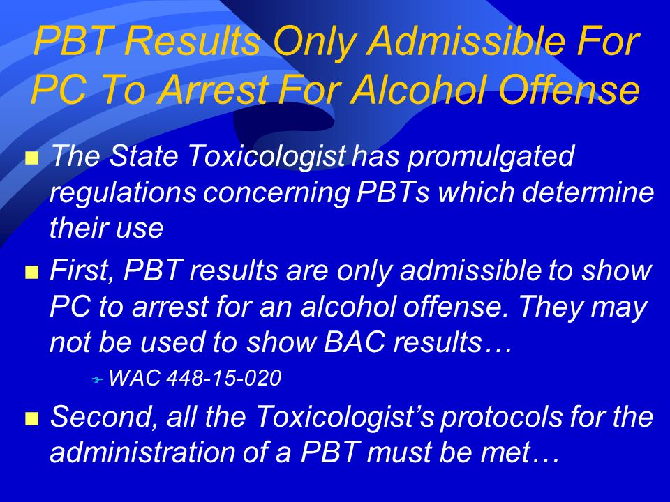 n The State Toxicologist has promulgated regulations concerning PBTs which determine their use n First, PBT results are only admissible to show PC to arrest for an alcohol offense.