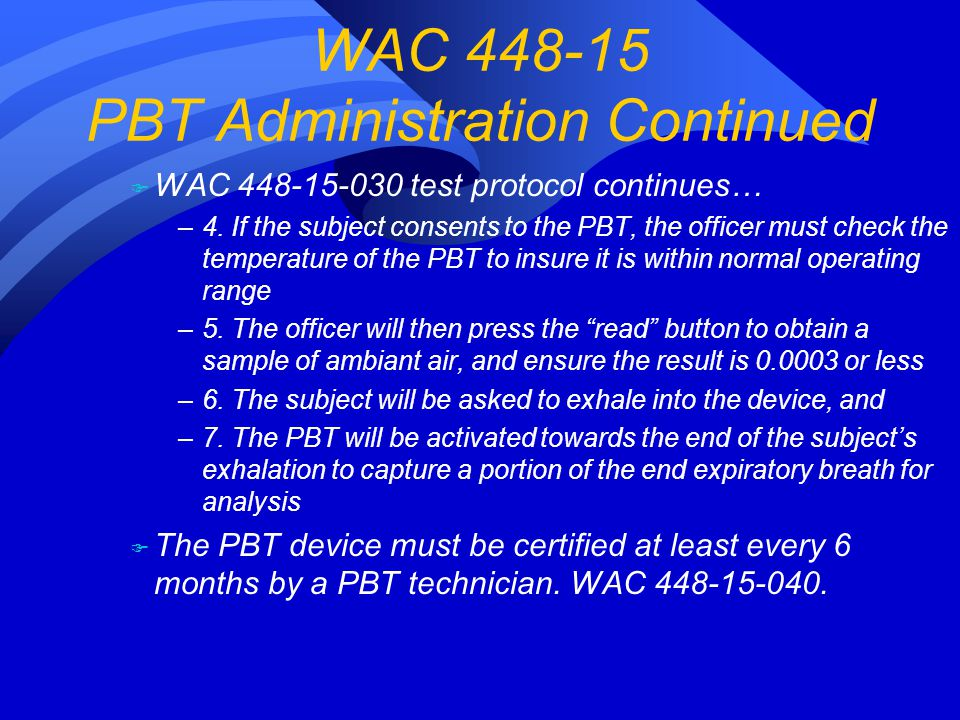 F WAC 448-15-030 test protocol continues… –4. If the subject consents to the PBT, the officer must check the temperature of the PBT to insure it is wi