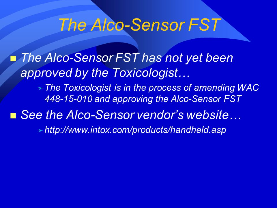 n The Alco-Sensor FST has not yet been approved by the Toxicologist… F The Toxicologist is in the process of amending WAC 448-15-010 and approving the Alco-Sensor FST n See the Alco-Sensor vendor's website… F http://www.intox.com/products/handheld.asp The Alco-Sensor FST