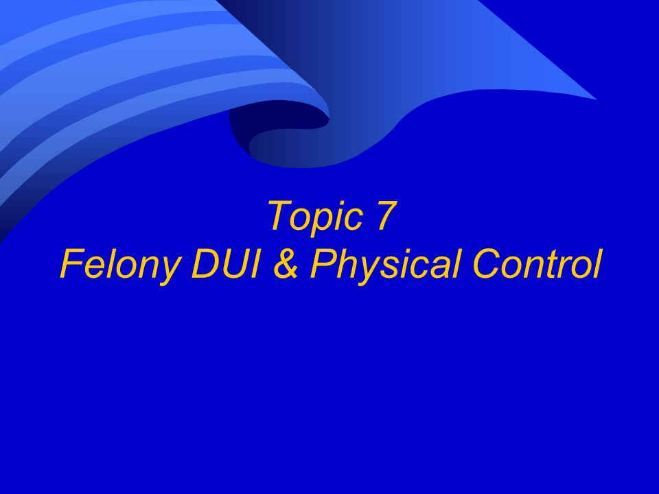 Topic 7 Felony DUI & Physical Control