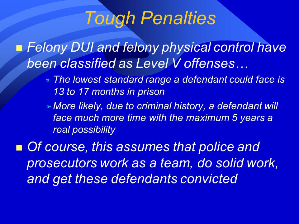 n Felony DUI and felony physical control have been classified as Level V offenses… F The lowest standard range a defendant could face is 13 to 17 months in prison F More likely, due to criminal history, a defendant will face much more time with the maximum 5 years a real possibility n Of course, this assumes that police and prosecutors work as a team, do solid work, and get these defendants convicted Tough Penalties