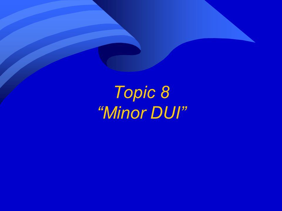 Topic 8 Minor DUI