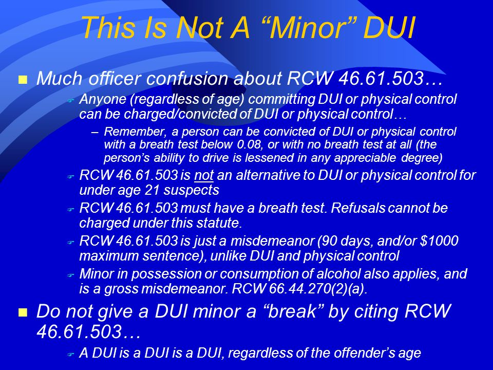 n Much officer confusion about RCW 46.61.503… F Anyone (regardless of age) committing DUI or physical control can be charged/convicted of DUI or physical control… –Remember, a person can be convicted of DUI or physical control with a breath test below 0.08, or with no breath test at all (the person's ability to drive is lessened in any appreciable degree) F RCW 46.61.503 is not an alternative to DUI or physical control for under age 21 suspects F RCW 46.61.503 must have a breath test.