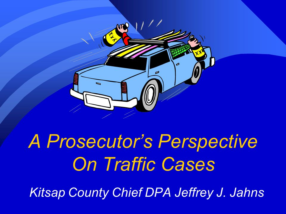 A Prosecutor's Perspective On Traffic Cases Kitsap County Chief DPA Jeffrey J. Jahns