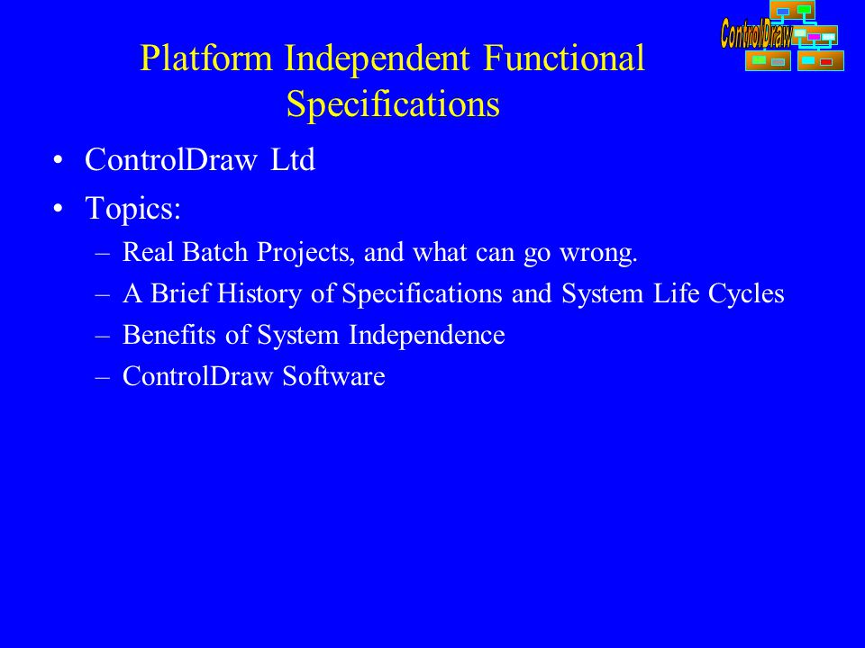 Platform Independent Functional Specifications ControlDraw Ltd Topics: –Real Batch Projects, and what can go wrong. –A Brief History of Specifications