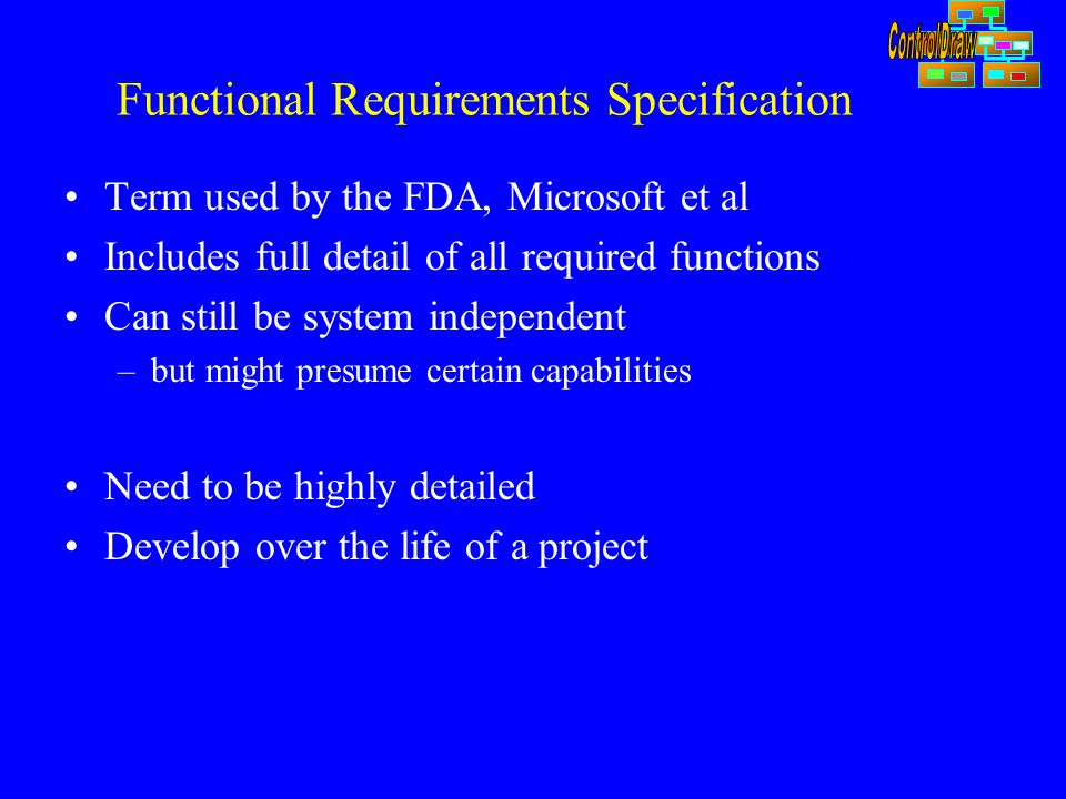Functional Requirements Specification Term used by the FDA, Microsoft et al Includes full detail of all required functions Can still be system independent –but might presume certain capabilities Need to be highly detailed Develop over the life of a project