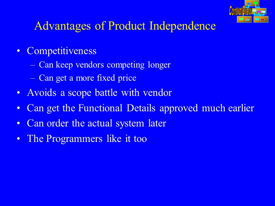 Advantages of Product Independence Competitiveness –Can keep vendors competing longer –Can get a more fixed price Avoids a scope battle with vendor Can get the Functional Details approved much earlier Can order the actual system later The Programmers like it too