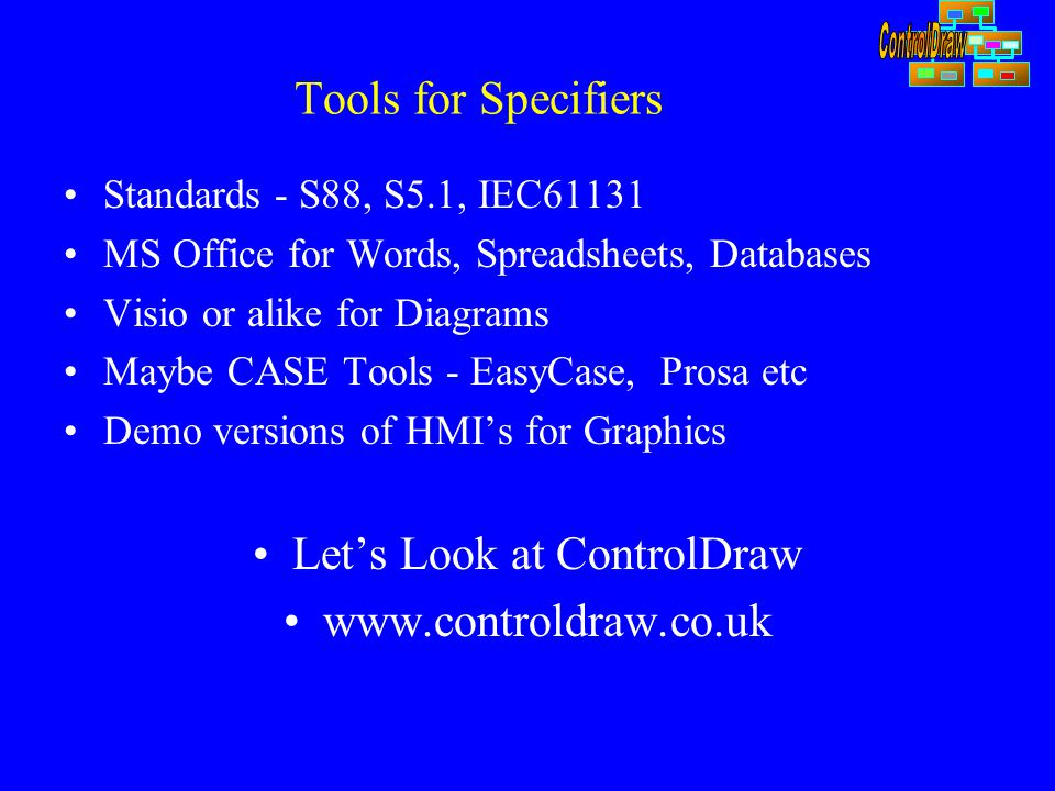 Tools for Specifiers Standards - S88, S5.1, IEC61131 MS Office for Words, Spreadsheets, Databases Visio or alike for Diagrams Maybe CASE Tools - EasyCase, Prosa etc Demo versions of HMI's for Graphics Let's Look at ControlDraw www.controldraw.co.uk