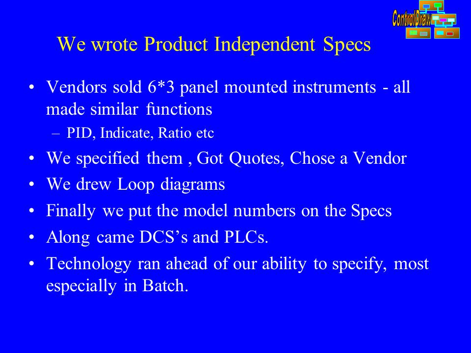 We wrote Product Independent Specs Vendors sold 6*3 panel mounted instruments - all made similar functions –PID, Indicate, Ratio etc We specified them, Got Quotes, Chose a Vendor We drew Loop diagrams Finally we put the model numbers on the Specs Along came DCS's and PLCs.