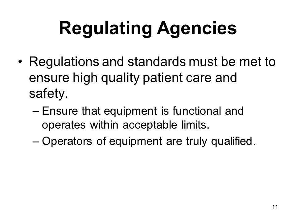11 Regulating Agencies Regulations and standards must be met to ensure high quality patient care and safety. –Ensure that equipment is functional and