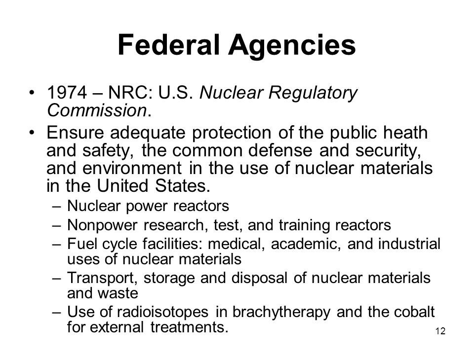 12 Federal Agencies 1974 – NRC: U.S. Nuclear Regulatory Commission. Ensure adequate protection of the public heath and safety, the common defense and