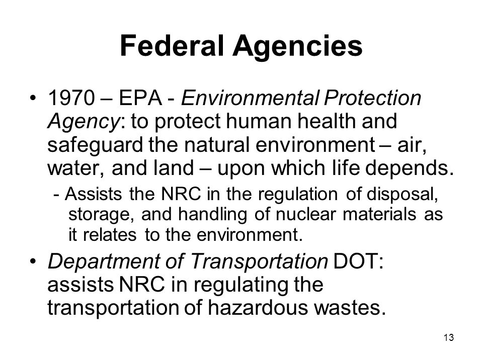 13 Federal Agencies 1970 – EPA - Environmental Protection Agency: to protect human health and safeguard the natural environment – air, water, and land – upon which life depends.