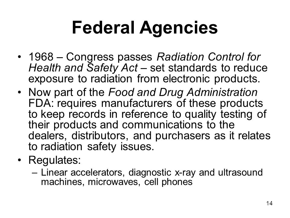 14 Federal Agencies 1968 – Congress passes Radiation Control for Health and Safety Act – set standards to reduce exposure to radiation from electronic products.