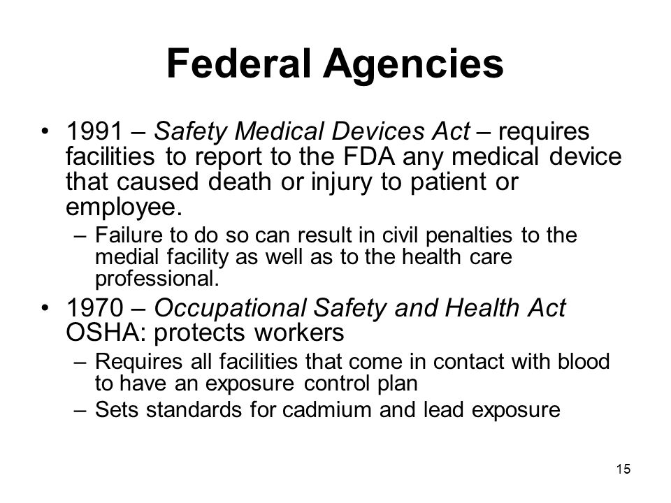 15 Federal Agencies 1991 – Safety Medical Devices Act – requires facilities to report to the FDA any medical device that caused death or injury to patient or employee.