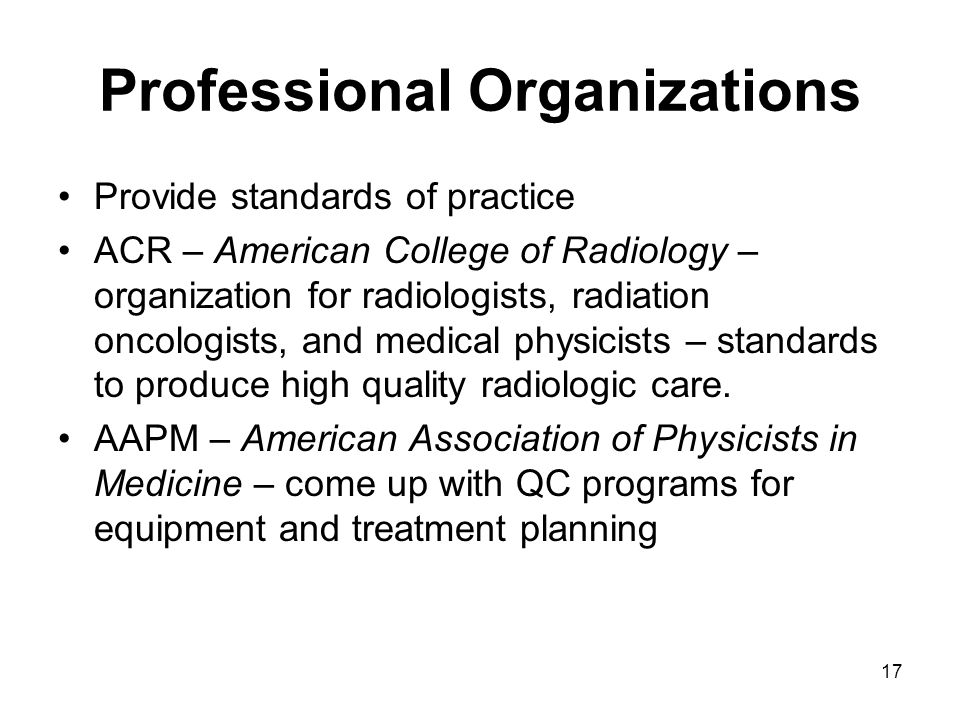 17 Professional Organizations Provide standards of practice ACR – American College of Radiology – organization for radiologists, radiation oncologists