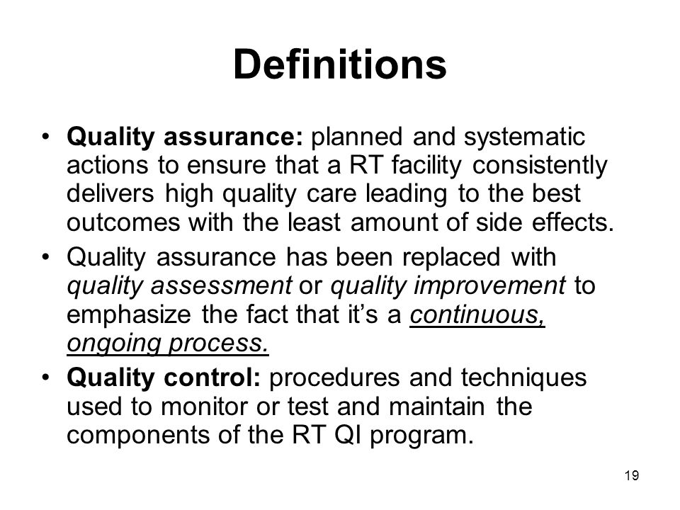 19 Definitions Quality assurance: planned and systematic actions to ensure that a RT facility consistently delivers high quality care leading to the best outcomes with the least amount of side effects.