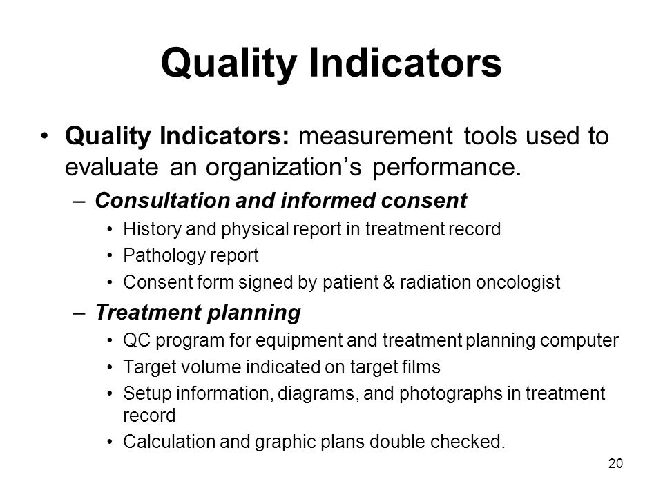 20 Quality Indicators Quality Indicators: measurement tools used to evaluate an organization's performance. –Consultation and informed consent History