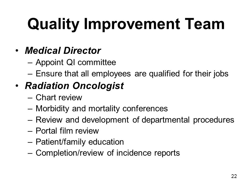 22 Quality Improvement Team Medical Director –Appoint QI committee –Ensure that all employees are qualified for their jobs Radiation Oncologist –Chart