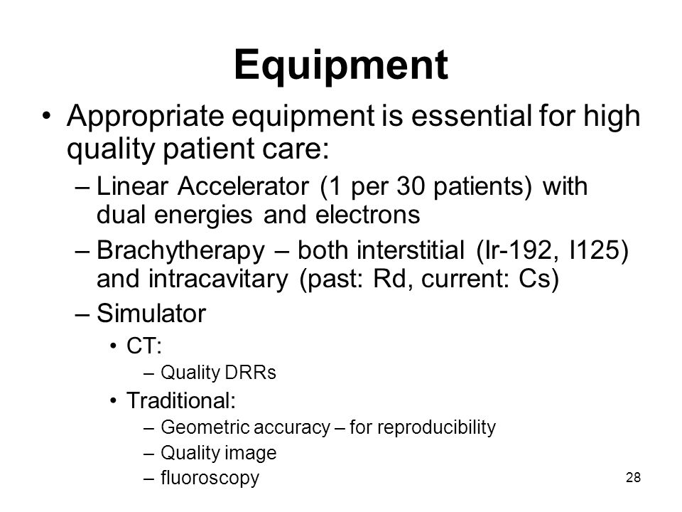 28 Equipment Appropriate equipment is essential for high quality patient care: –Linear Accelerator (1 per 30 patients) with dual energies and electrons –Brachytherapy – both interstitial (Ir-192, I125) and intracavitary (past: Rd, current: Cs) –Simulator CT: –Quality DRRs Traditional: –Geometric accuracy – for reproducibility –Quality image –fluoroscopy
