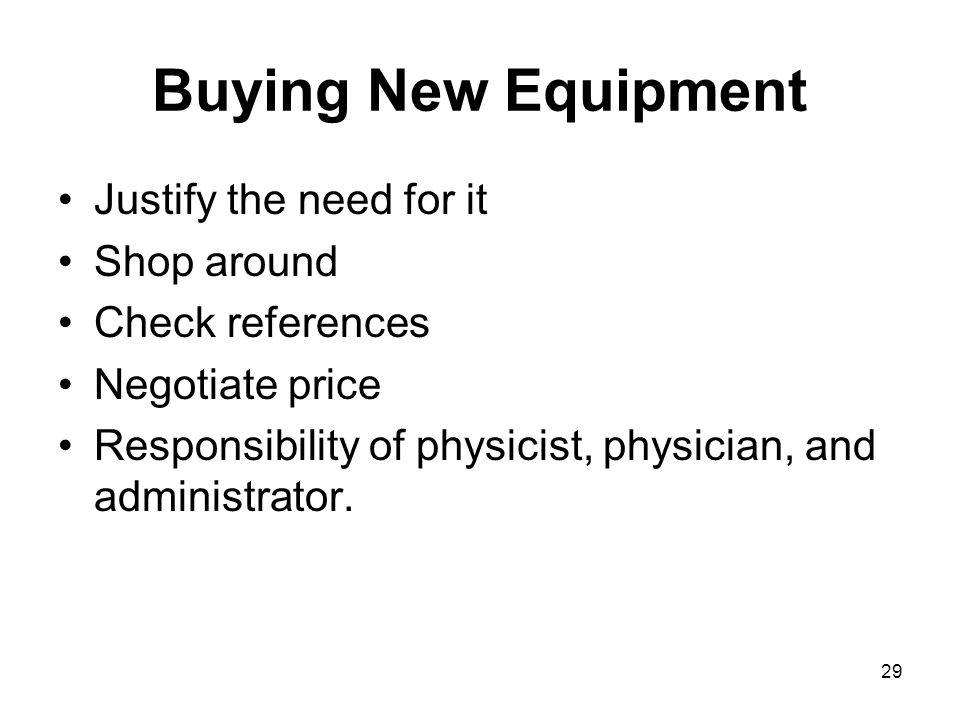 29 Buying New Equipment Justify the need for it Shop around Check references Negotiate price Responsibility of physicist, physician, and administrator.