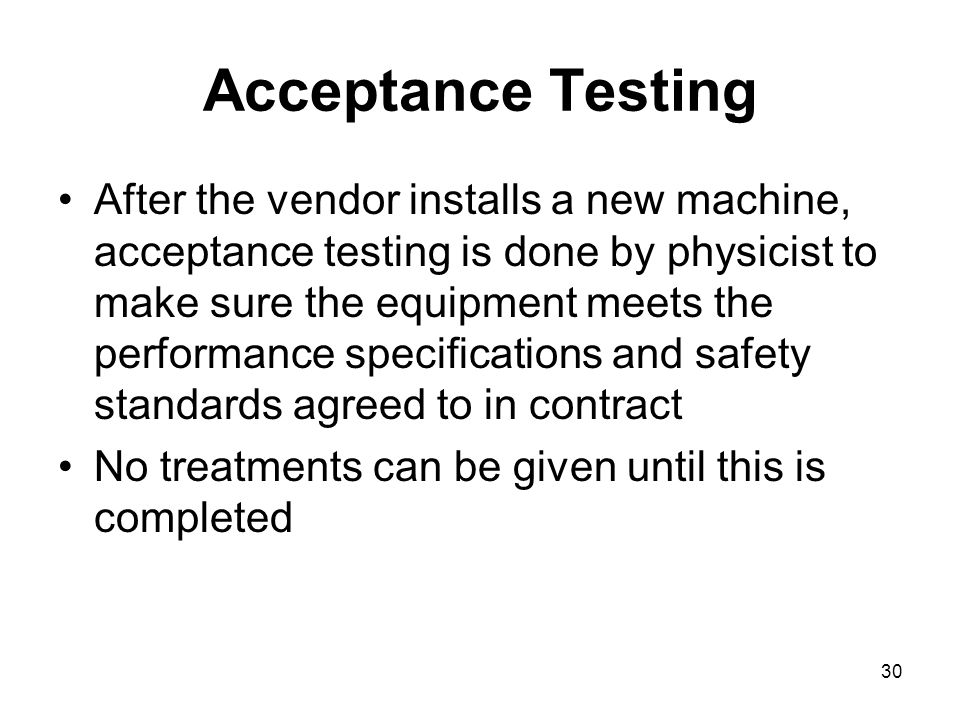 30 Acceptance Testing After the vendor installs a new machine, acceptance testing is done by physicist to make sure the equipment meets the performance specifications and safety standards agreed to in contract No treatments can be given until this is completed