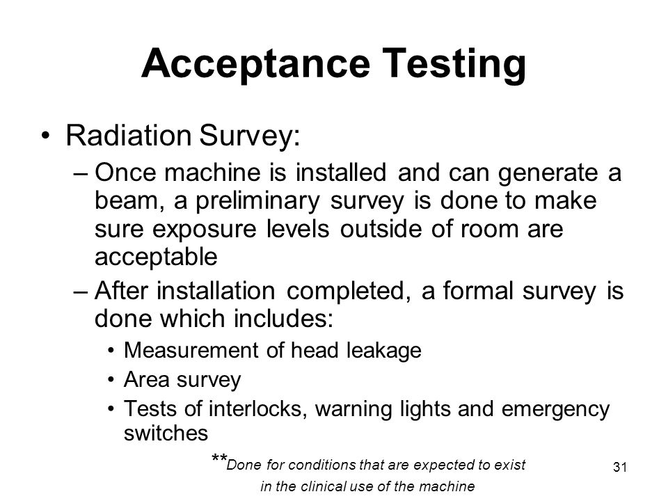 31 Acceptance Testing Radiation Survey: –Once machine is installed and can generate a beam, a preliminary survey is done to make sure exposure levels