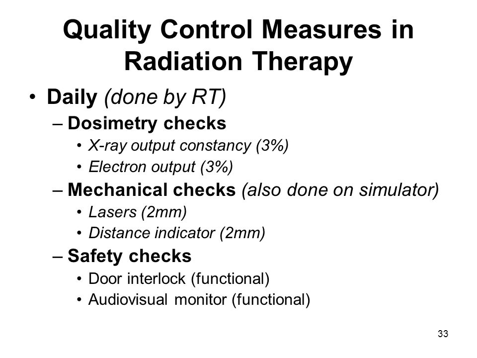 33 Quality Control Measures in Radiation Therapy Daily (done by RT) –Dosimetry checks X-ray output constancy (3%) Electron output (3%) –Mechanical checks (also done on simulator) Lasers (2mm) Distance indicator (2mm) –Safety checks Door interlock (functional) Audiovisual monitor (functional)
