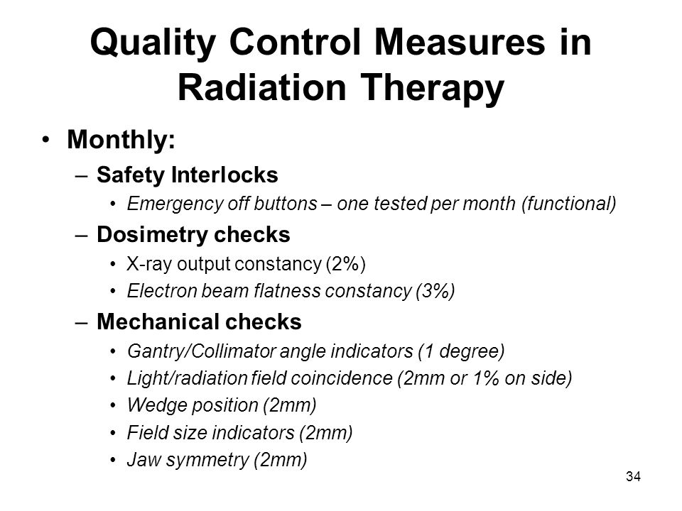 34 Quality Control Measures in Radiation Therapy Monthly: –Safety Interlocks Emergency off buttons – one tested per month (functional) –Dosimetry checks X-ray output constancy (2%) Electron beam flatness constancy (3%) –Mechanical checks Gantry/Collimator angle indicators (1 degree) Light/radiation field coincidence (2mm or 1% on side) Wedge position (2mm) Field size indicators (2mm) Jaw symmetry (2mm)
