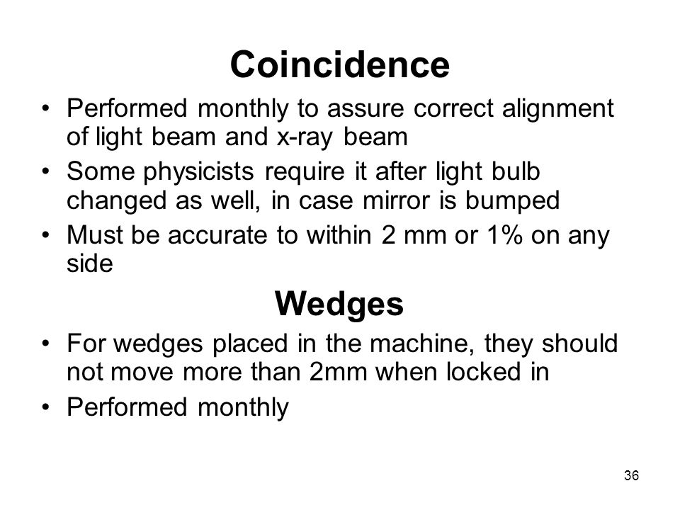 36 Coincidence Performed monthly to assure correct alignment of light beam and x-ray beam Some physicists require it after light bulb changed as well,