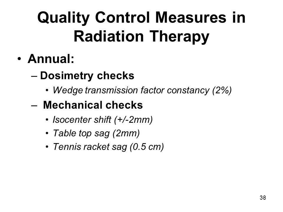 38 Quality Control Measures in Radiation Therapy Annual: –Dosimetry checks Wedge transmission factor constancy (2%) – Mechanical checks Isocenter shift (+/-2mm) Table top sag (2mm) Tennis racket sag (0.5 cm)