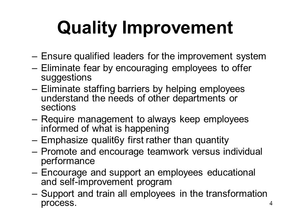 4 Quality Improvement –Ensure qualified leaders for the improvement system –Eliminate fear by encouraging employees to offer suggestions –Eliminate st