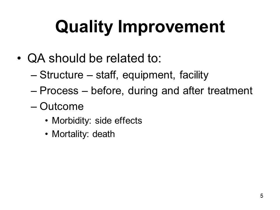 5 Quality Improvement QA should be related to: –Structure – staff, equipment, facility –Process – before, during and after treatment –Outcome Morbidity: side effects Mortality: death