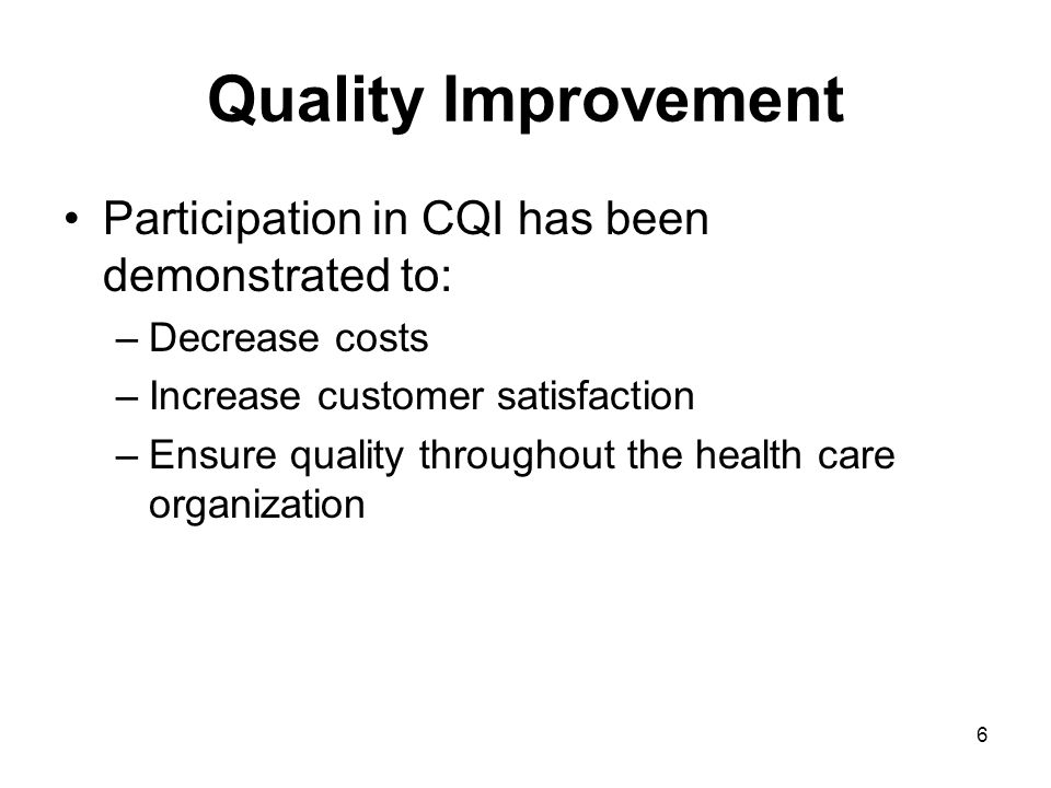 6 Quality Improvement Participation in CQI has been demonstrated to: –Decrease costs –Increase customer satisfaction –Ensure quality throughout the health care organization