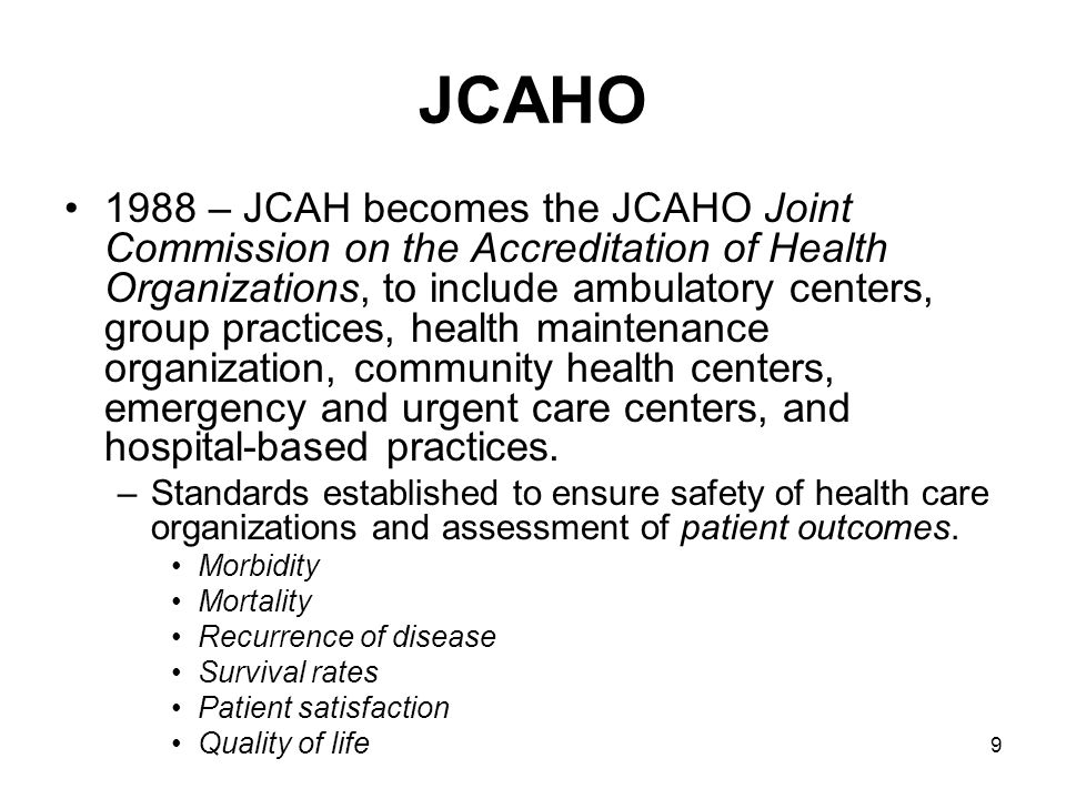 9 JCAHO 1988 – JCAH becomes the JCAHO Joint Commission on the Accreditation of Health Organizations, to include ambulatory centers, group practices, h