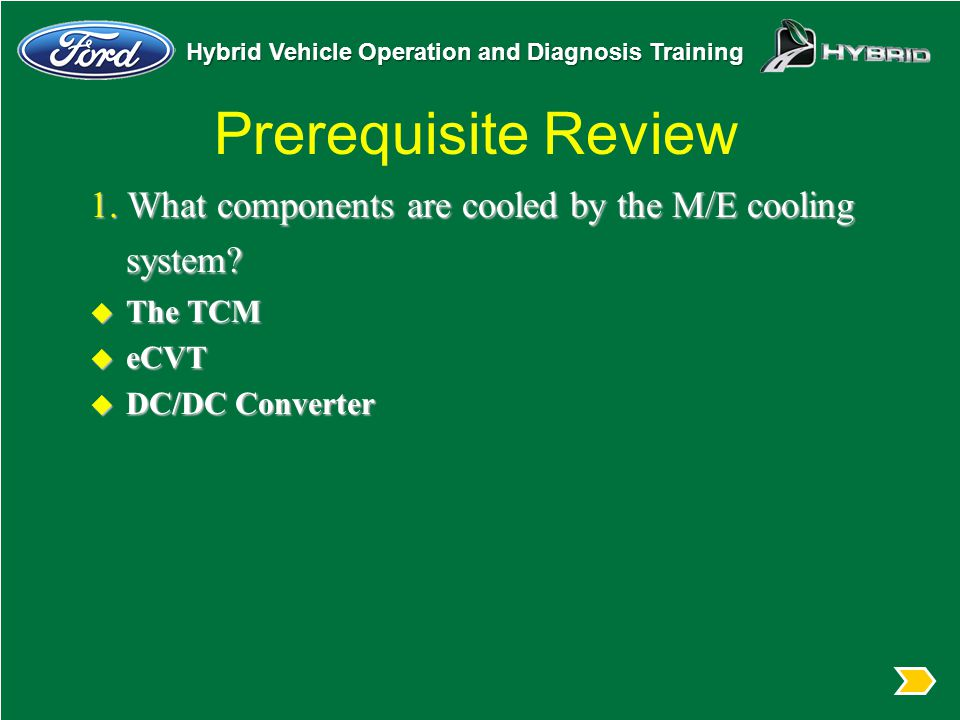 Hybrid Vehicle Operation and Diagnosis Training Prerequisite Review 1. What components are cooled by the M/E cooling system? u The TCM u eCVT u DC/DC