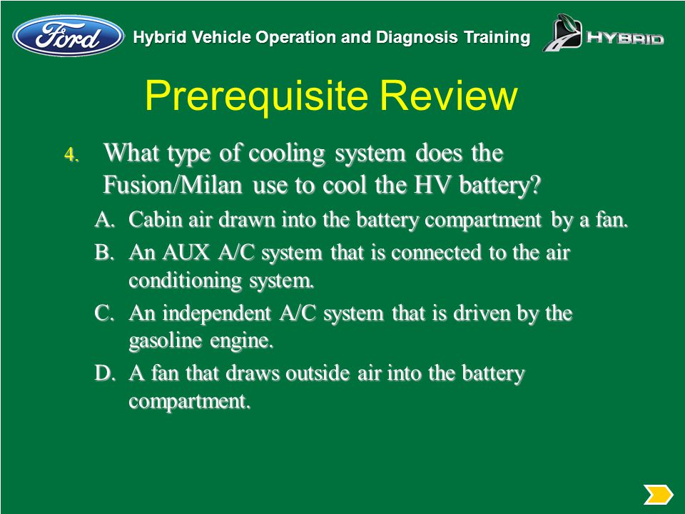 Hybrid Vehicle Operation and Diagnosis Training Prerequisite Review 4. What type of cooling system does the Fusion/Milan use to cool the HV battery? A