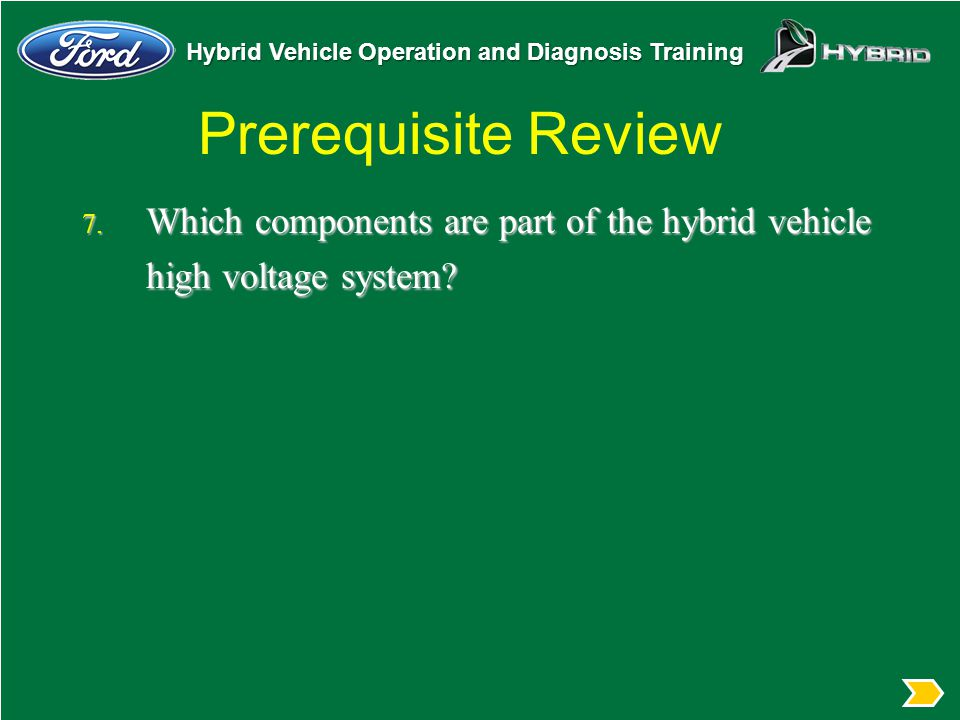 Hybrid Vehicle Operation and Diagnosis Training Prerequisite Review 7. Which components are part of the hybrid vehicle high voltage system?