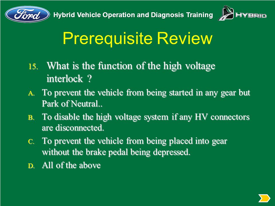 Hybrid Vehicle Operation and Diagnosis Training Prerequisite Review 15. What is the function of the high voltage interlock ? A. To prevent the vehicle